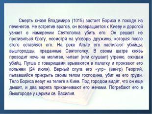 Смерть князя Владимира (1015) застает Бориса в походе на печенегов. Не встре
