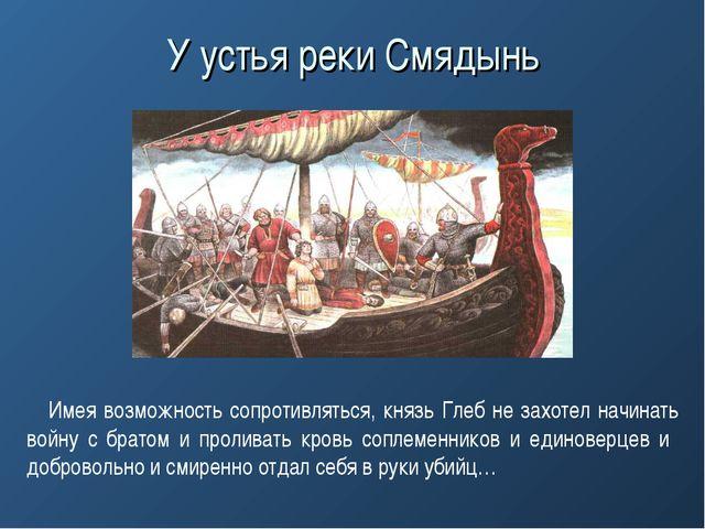 У устья реки Смядынь Имея возможность сопротивляться, князь Глеб не захотел н...