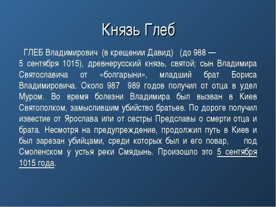 ГЛЕБ Владимирович (в крещении Давид) (до 988 — 5 сентября 1015), древнерусск...