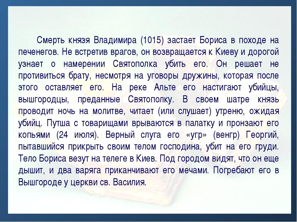 Смерть князя Владимира (1015) застает Бориса в походе на печенегов. Не встре...
