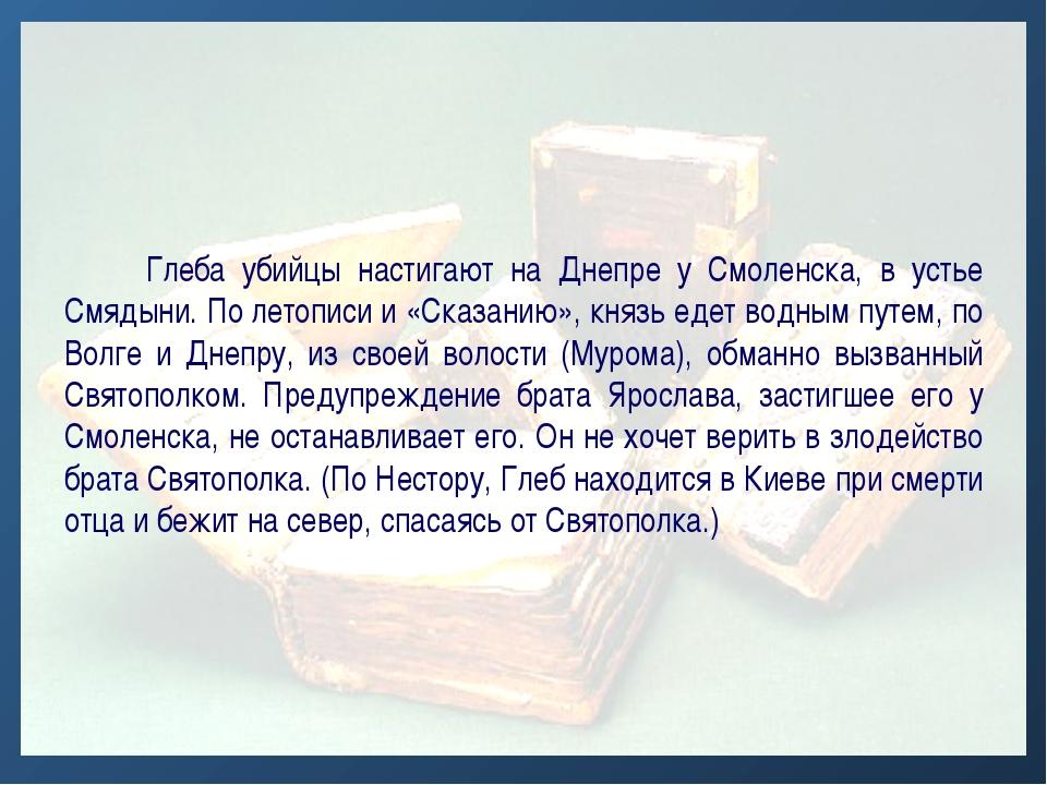 Глеба убийцы настигают на Днепре у Смоленска, в устье Смядыни. По летописи и...