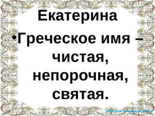 Екатерина Греческое имя – чистая, непорочная, святая.