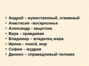 Андрей – мужественный, отважный Анастасия –воскресенье Александр - защитник В