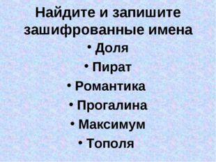 Найдите и запишите зашифрованные имена Доля Пират Романтика Прогалина Максиму