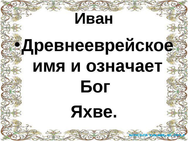 Иван Древнееврейское имя и означает Бог Яхве.
