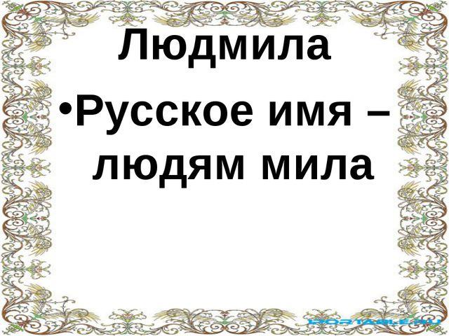 Людмила Русское имя – людям мила