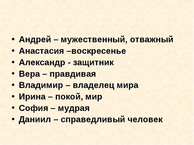 Андрей – мужественный, отважный Анастасия –воскресенье Александр - защитник В...