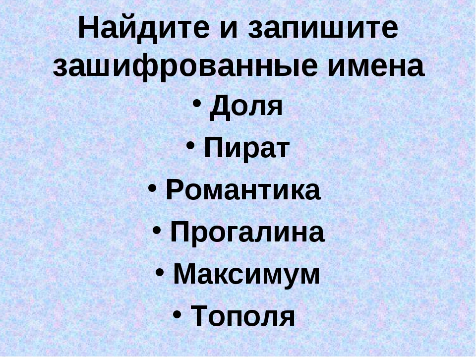 Найдите и запишите зашифрованные имена Доля Пират Романтика Прогалина Максиму...