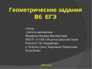 2015год * Геометрические задания В6 ЕГЭ Автор: учитель математики Мекерова Ф