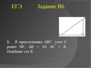 1. В треугольнике ABC угол C равен 90о, AB = 10, AC = 8. Найдите cos B . * ЕГ