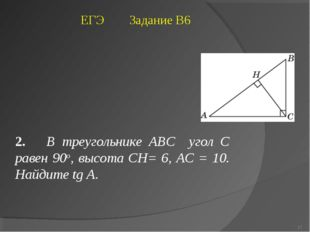 2. В треугольнике ABC угол C равен 90о, высота CH= 6, AC = 10. Найдите tg A.