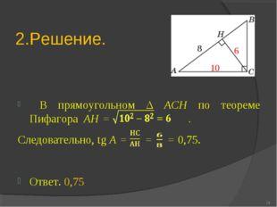 2.Решение. В прямоугольном Δ ACH по теореме Пифагора AH = . Следовательно, tg