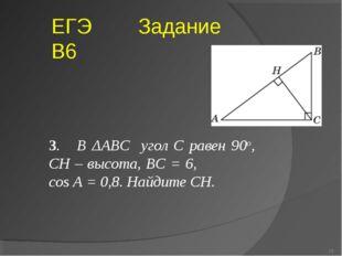 3. В ΔABC угол C равен 90о, CH – высота, BC = 6, cos A = 0,8. Найдите CH. * Е