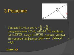 3.Решение Так как ВС=6, и cos А = = , следовательно АС=8, АВ=10. По свойству