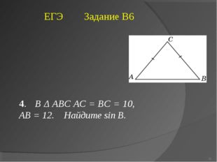 4. В Δ ABC AC = BC = 10, AB = 12. Найдите sin В. ЕГЭ Задание В6 * Богомолова ОМ