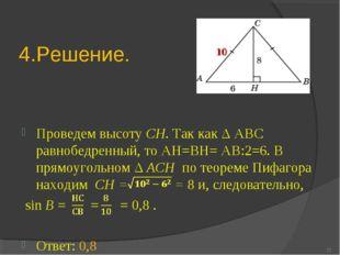4.Решение. Проведем высоту CH. Так как Δ АВС равнобедренный, то АН=ВН= АВ:2=6