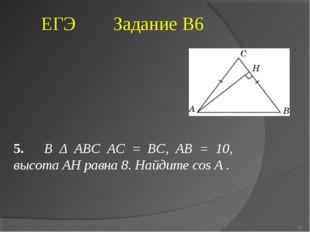5. В Δ ABC AC = BC, AB = 10, высота AH равна 8. Найдите cos A . ЕГЭ Задание В