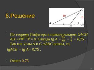 6.Решение По теореме Пифагора в прямоугольном ΔACH AH = = 8. Откуда tg A = =