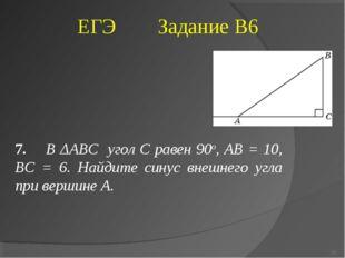 7. В ΔABC угол C равен 90о, AB = 10, BC = 6. Найдите синус внешнего угла при