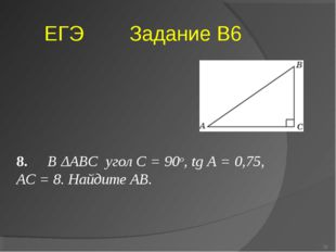 8. В ΔABC угол C = 90о, tg A = 0,75, AC = 8. Найдите AB. ЕГЭ Задание В6 * Бог