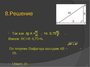 8.Решение Так как tg A = , то 0,75 = . Имеем ВС=8∙ 0,75=6. По теореме Пифагор