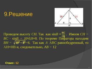 9.Решение Проведем высоту CH. Так как sinВ = . Имеем CH = ВC ∙ sinВ = 10∙0,8=