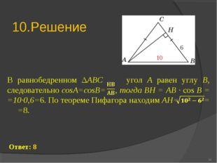 10.Решение * В равнобедренном ΔABC угол A равен углу B, следовательно cosA=co