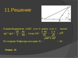 11.Решение * Ответ: 10 В равнобедренном ΔABC угол A равен углу C, значит tgС=