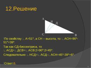 12.Решение * В С Н Д А По свойству ∟А=51°, а СН – высота, то ∟АСН=90°-51°=39°