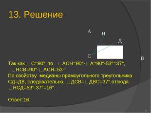 13. Решение * А В С Н Д Так как ∟С=90°, то ∟АСН=90°-∟А=90°-53°=37°, ∟НСВ=90°-