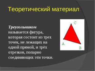 Теоретический материал * Треугольником называется фигура, которая состоит из