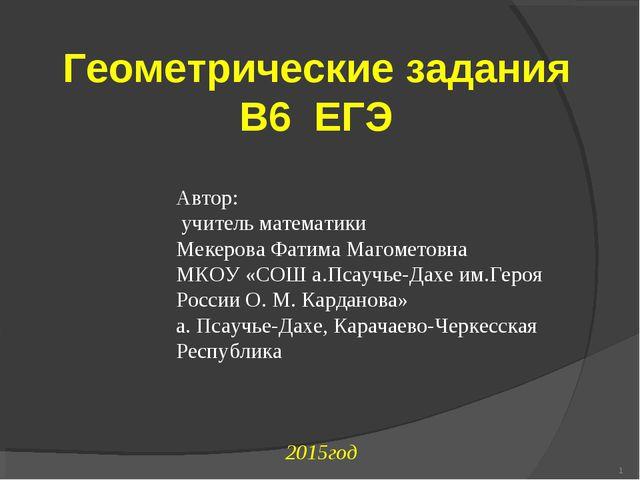 2015год * Геометрические задания В6 ЕГЭ Автор: учитель математики Мекерова Ф...