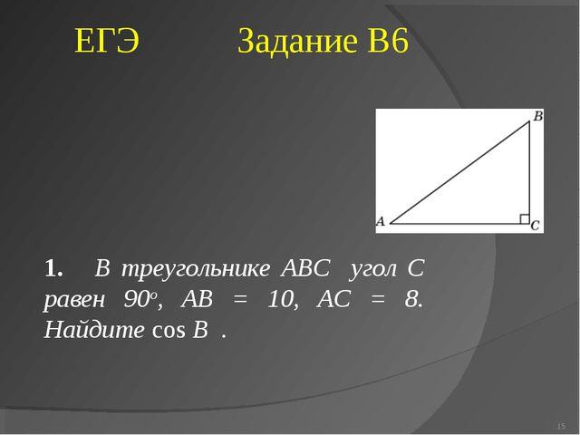 1. В треугольнике ABC угол C равен 90о, AB = 10, AC = 8. Найдите cos B . * ЕГ...
