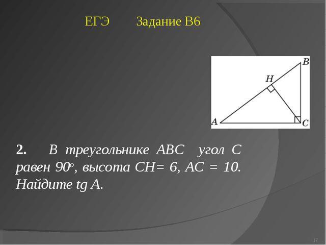 2. В треугольнике ABC угол C равен 90о, высота CH= 6, AC = 10. Найдите tg A....