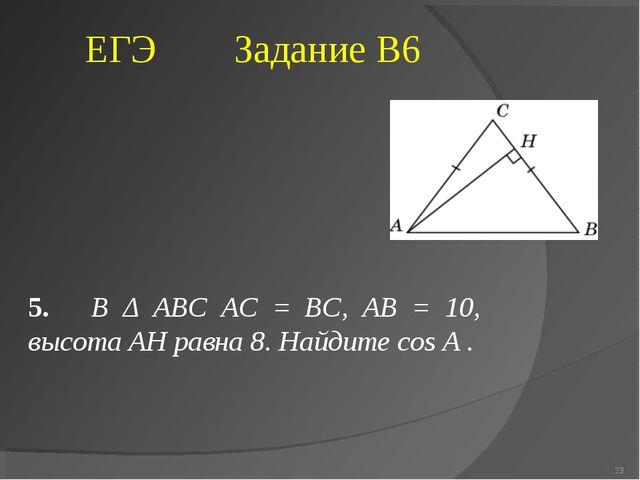 5. В Δ ABC AC = BC, AB = 10, высота AH равна 8. Найдите cos A . ЕГЭ Задание В...