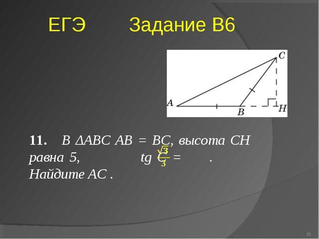 11. В ΔABC AB = BC, высота CH равна 5, tg C = .  Найдите AC . * ЕГЭ Задание...