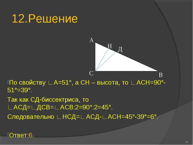 12.Решение * В С Н Д А По свойству ∟А=51°, а СН – высота, то ∟АСН=90°-51°=39°...