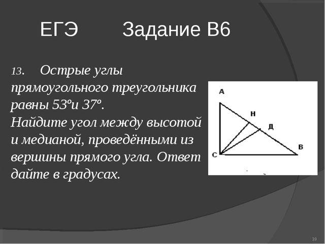ЕГЭ Задание В6 * 13. Острые углы прямоугольного треугольника равны 53ºи 37º....