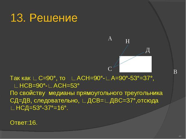 13. Решение * А В С Н Д Так как ∟С=90°, то ∟АСН=90°-∟А=90°-53°=37°, ∟НСВ=90°-...