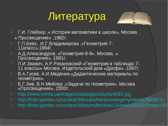 Литература Г.И. Глейзер ,« История математики в школе», Москва , « Просвещени...
