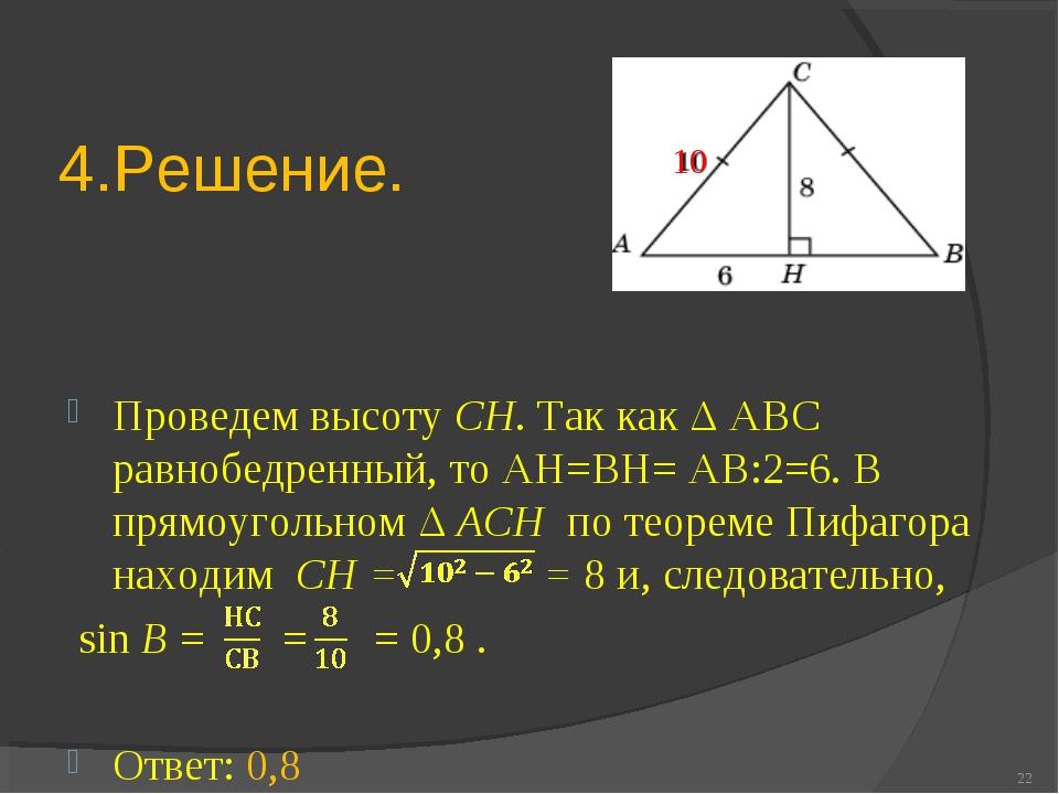 4.Решение. Проведем высоту CH. Так как Δ АВС равнобедренный, то АН=ВН= АВ:2=6...