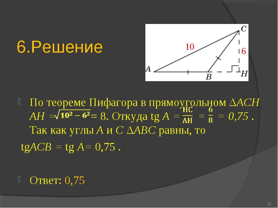 6.Решение По теореме Пифагора в прямоугольном ΔACH AH = = 8. Откуда tg A = =...