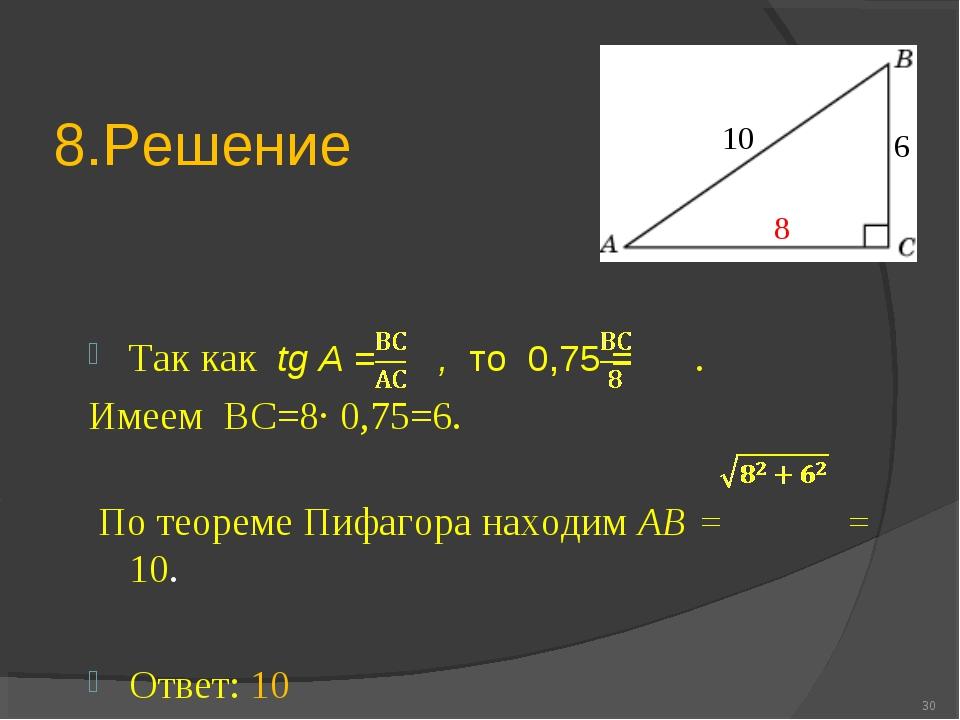 8.Решение Так как tg A = , то 0,75 = . Имеем ВС=8∙ 0,75=6. По теореме Пифагор...