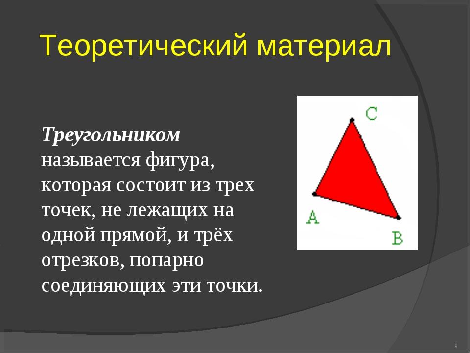 Теоретический материал * Треугольником называется фигура, которая состоит из...