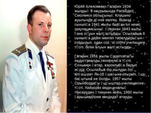 Юрий Алексеевич Гагарин 1934 жылдың 9 наурызында Ресейдегі Смоленск облысының