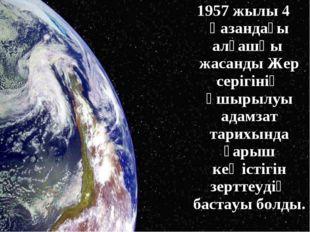 1957 жылы 4 қазандағы алғашқы жасанды Жер серігінің ұшырылуы адамзат тарихынд