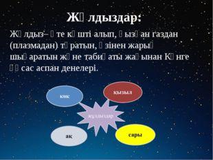 Жұлдыздар: Жұлдыз– өте күшті алып, қызған газдан (плазмадан) тұратын, өзінен