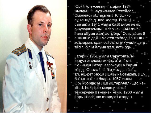 Юрий Алексеевич Гагарин 1934 жылдың 9 наурызында Ресейдегі Смоленск облысының...