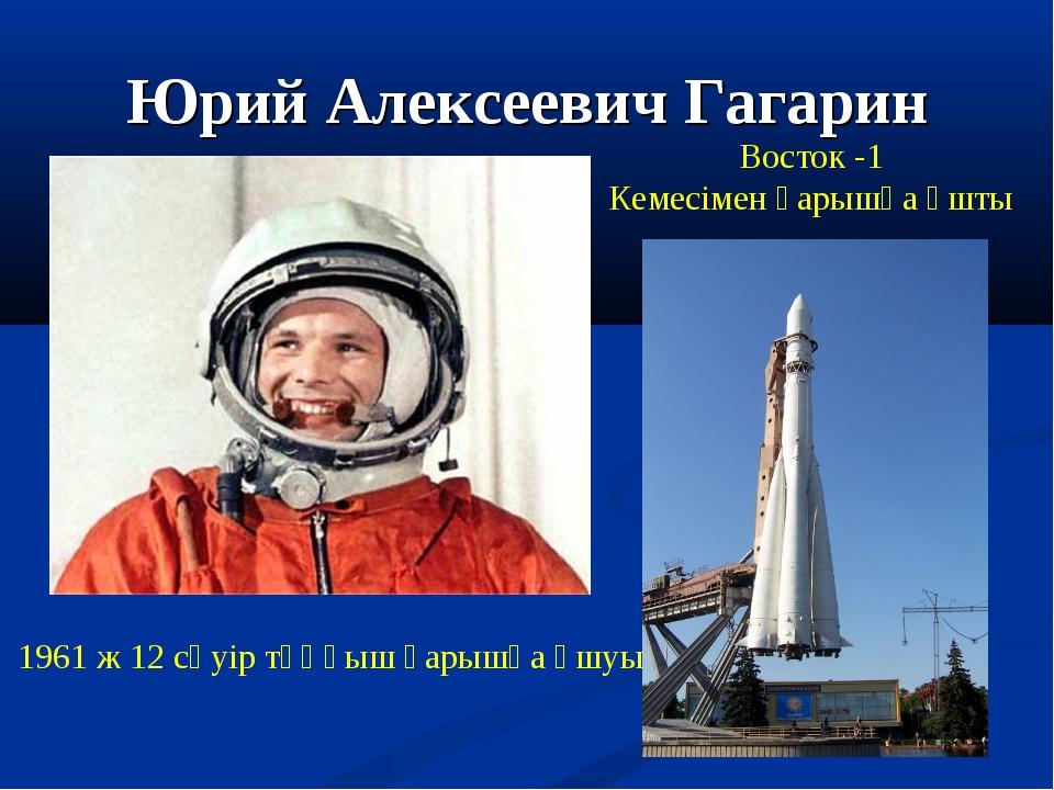 Юрий Алексеевич Гагарин 1961 ж 12 сәуір тұңғыш ғарышқа ұшуы Восток -1 Кемесім...