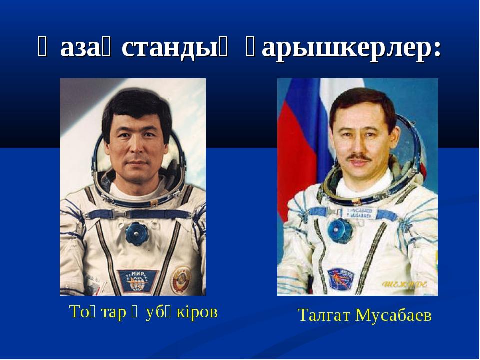 Қазақстандық ғарышкерлер: Тоқтар Әубәкіров Талгат Мусабаев